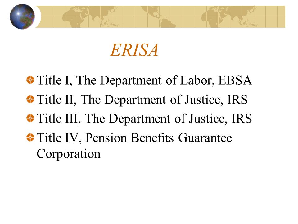 ERISA Title I, The Department of Labor, EBSA Title II, The Department of Justice, IRS Title III, The Department of Justice, IRS Title IV, Pension Benefits Guarantee Corporation