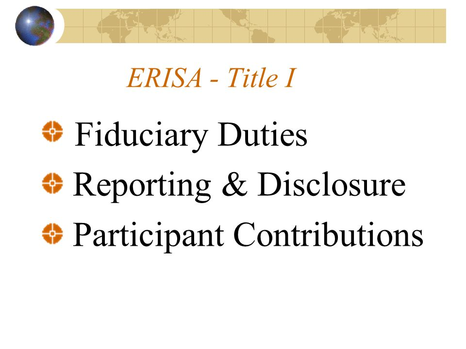 ERISA - Title I Fiduciary Duties Reporting & Disclosure Participant Contributions