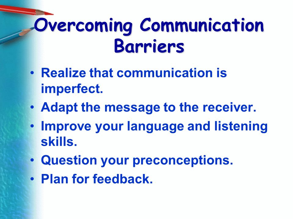 Overcoming Communication Barriers Realize that communication is imperfect. Adapt the message to the receiver. Improve your language and listening skil