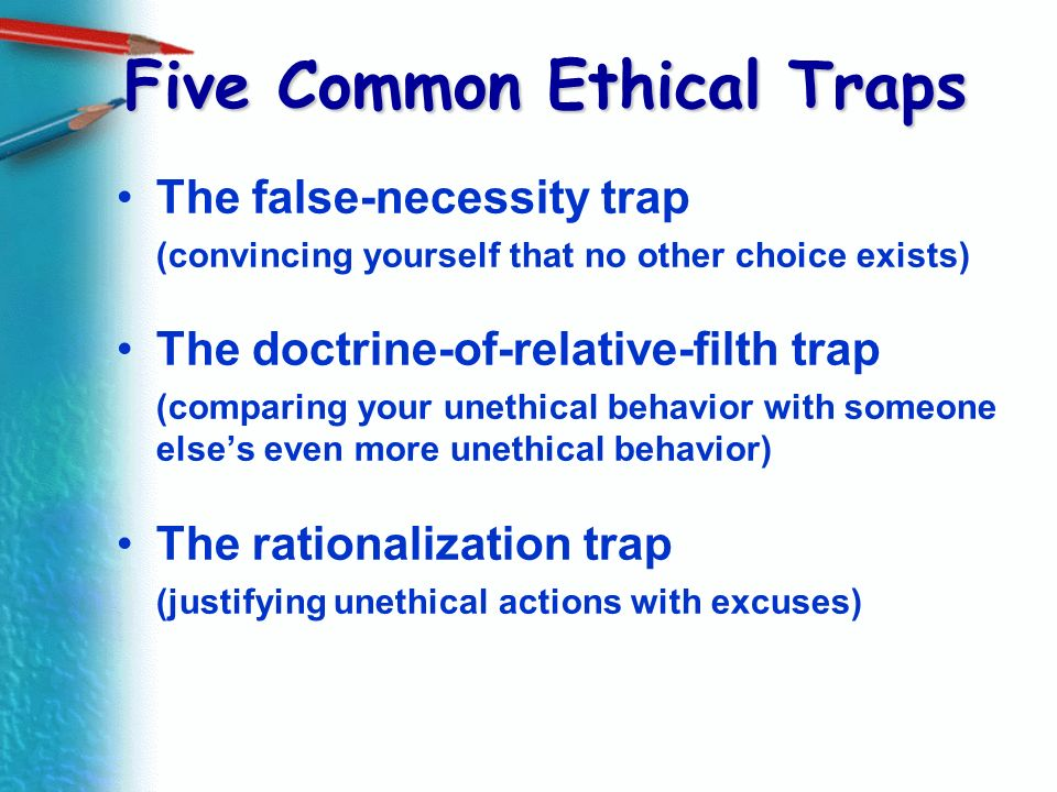 Five Common Ethical Traps The false-necessity trap (convincing yourself that no other choice exists) The doctrine-of-relative-filth trap (comparing yo