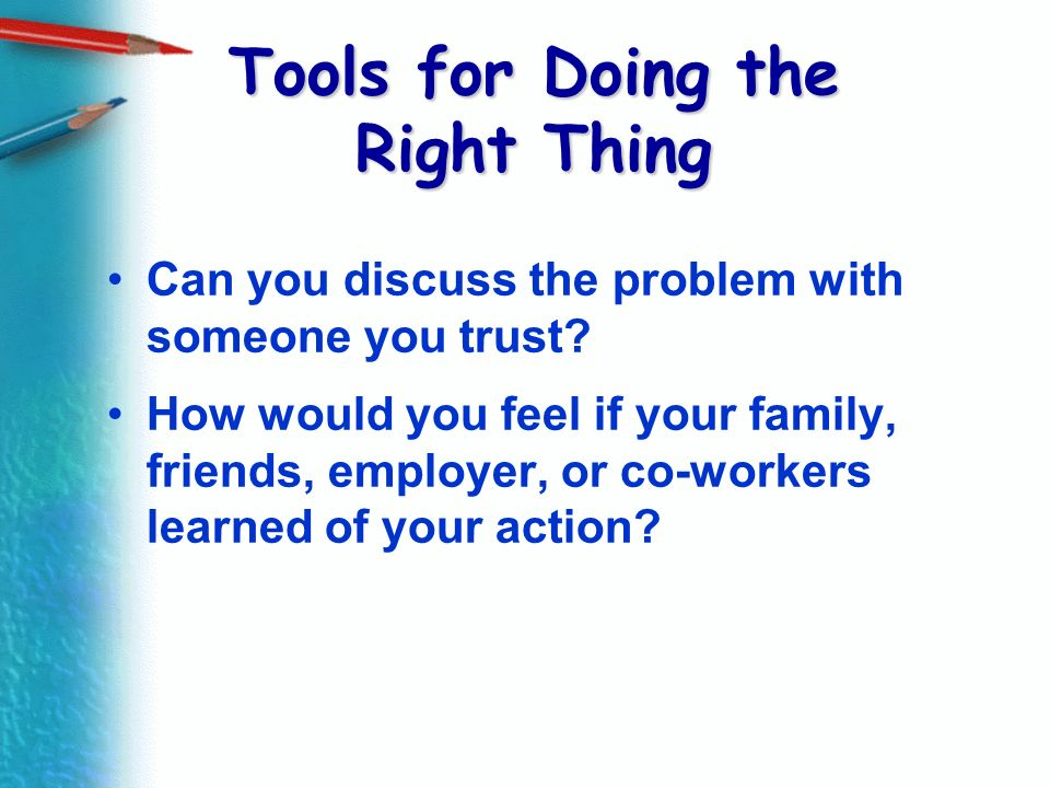 Tools for Doing the Right Thing Can you discuss the problem with someone you trust? How would you feel if your family, friends, employer, or co-worker