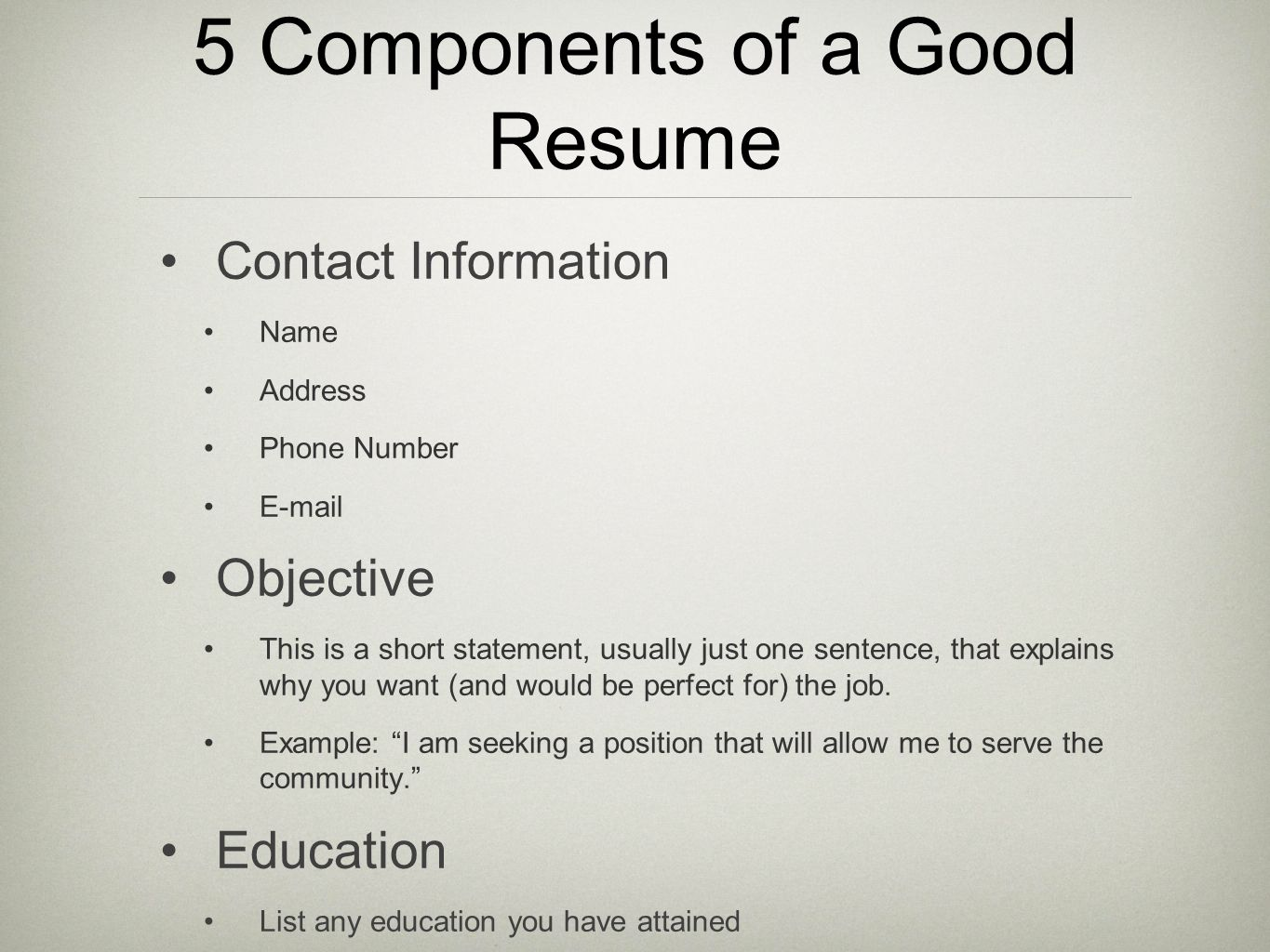 5 Components of a Good Resume Contact Information Name Address Phone Number E-mail Objective This is a short statement, usually just one sentence, tha