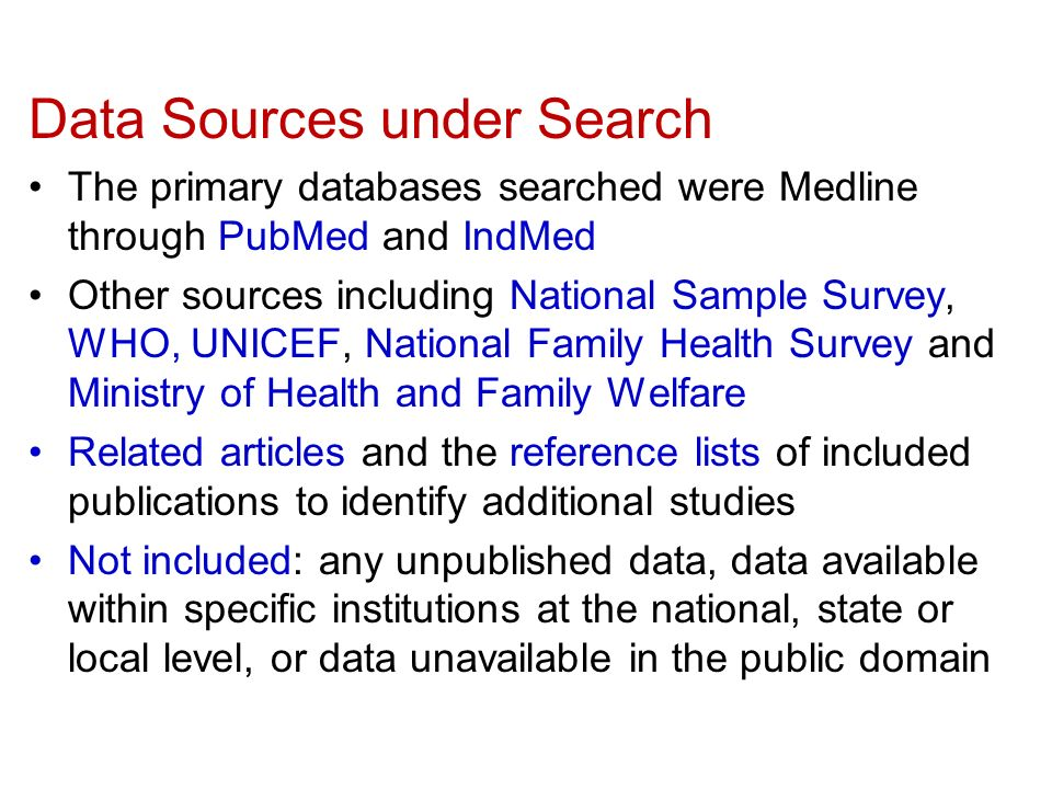 Data Sources under Search The primary databases searched were Medline through PubMed and IndMed Other sources including National Sample Survey, WHO, UNICEF, National Family Health Survey and Ministry of Health and Family Welfare Related articles and the reference lists of included publications to identify additional studies Not included: any unpublished data, data available within specific institutions at the national, state or local level, or data unavailable in the public domain