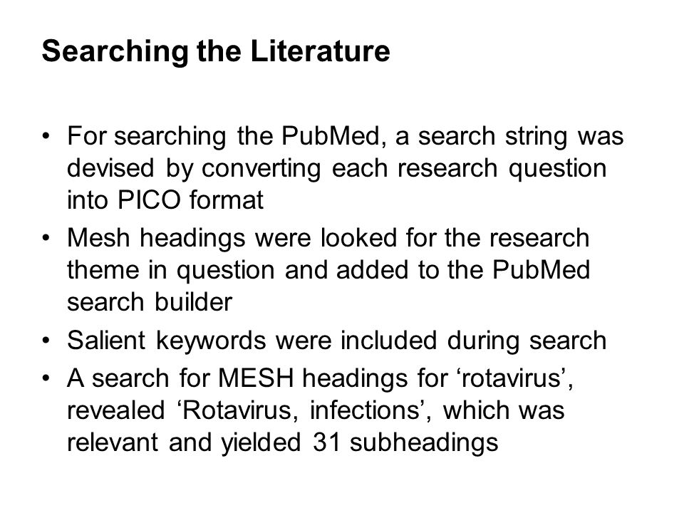 Searching the Literature For searching the PubMed, a search string was devised by converting each research question into PICO format Mesh headings were looked for the research theme in question and added to the PubMed search builder Salient keywords were included during search A search for MESH headings for rotavirus, revealed Rotavirus, infections, which was relevant and yielded 31 subheadings