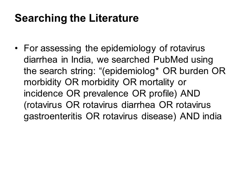 Searching the Literature For assessing the epidemiology of rotavirus diarrhea in India, we searched PubMed using the search string: (epidemiolog* OR b