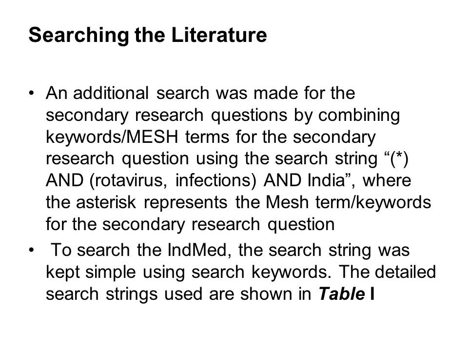 Searching the Literature An additional search was made for the secondary research questions by combining keywords/MESH terms for the secondary research question using the search string (*) AND (rotavirus, infections) AND India, where the asterisk represents the Mesh term/keywords for the secondary research question To search the IndMed, the search string was kept simple using search keywords.