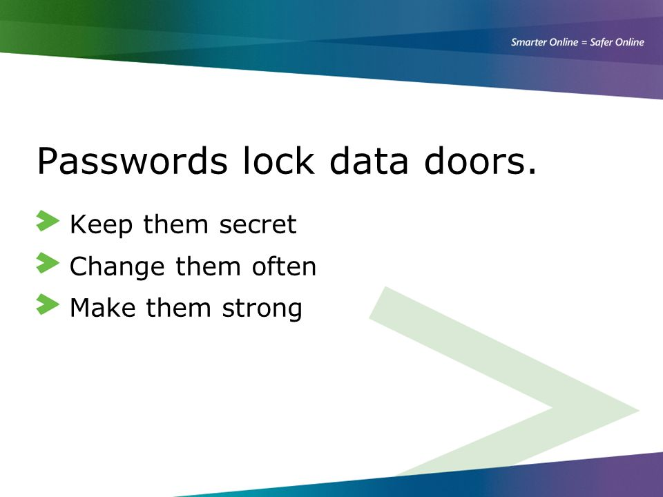 Passwords lock data doors. Keep them secret Change them often Make them strong