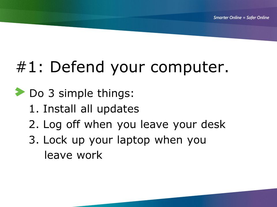 #1: Defend your computer. Do 3 simple things: 1. Install all updates 2. Log off when you leave your desk 3. Lock up your laptop when you leave work