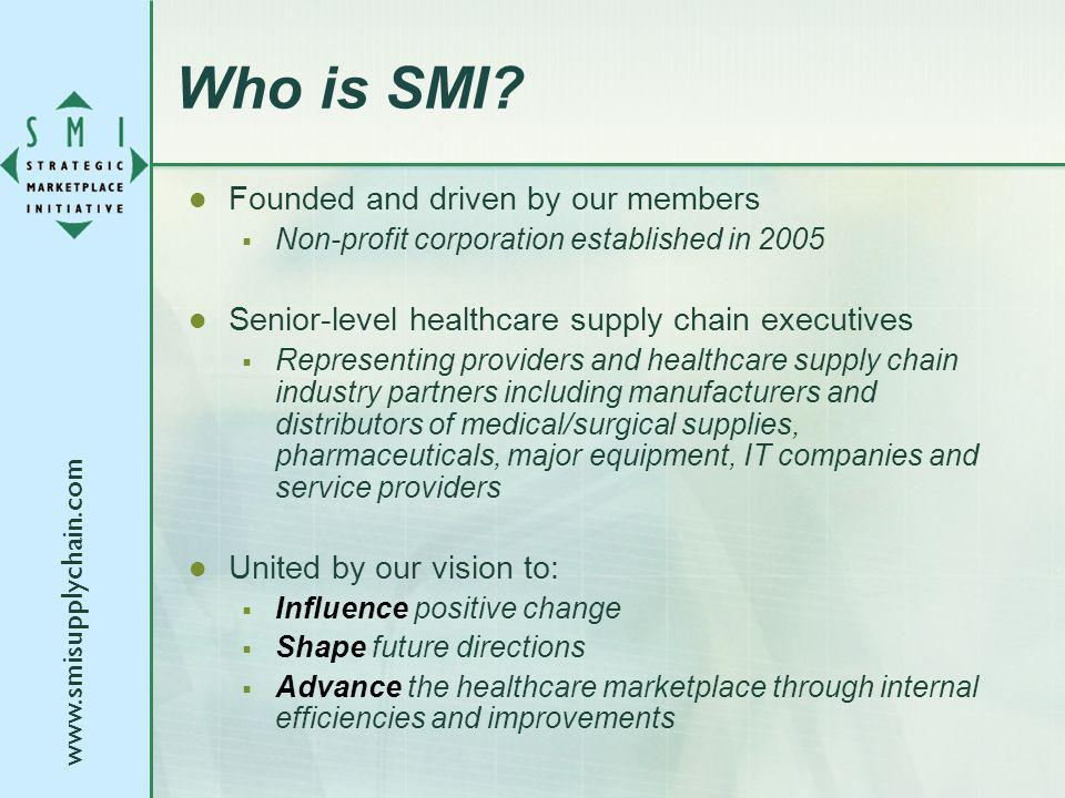 www.smisupplychain.com Who is SMI? Founded and driven by our members Non-profit corporation established in 2005 Senior-level healthcare supply chain e