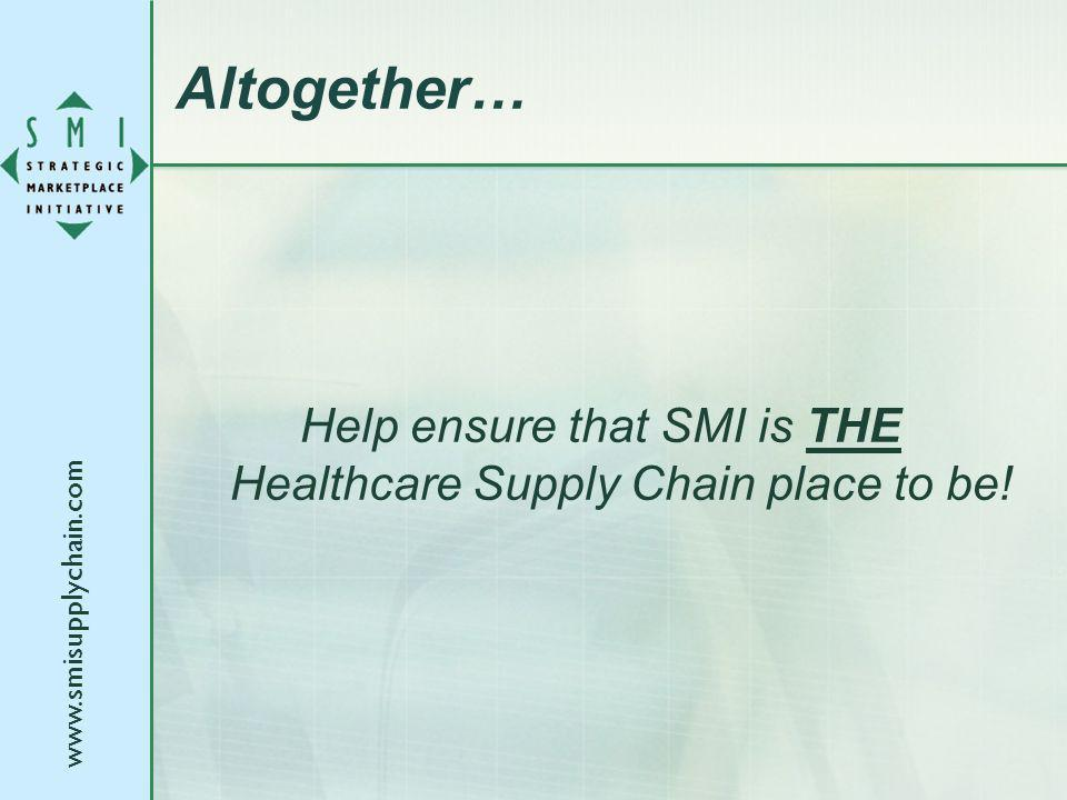 www.smisupplychain.com Altogether… Help ensure that SMI is THE Healthcare Supply Chain place to be!