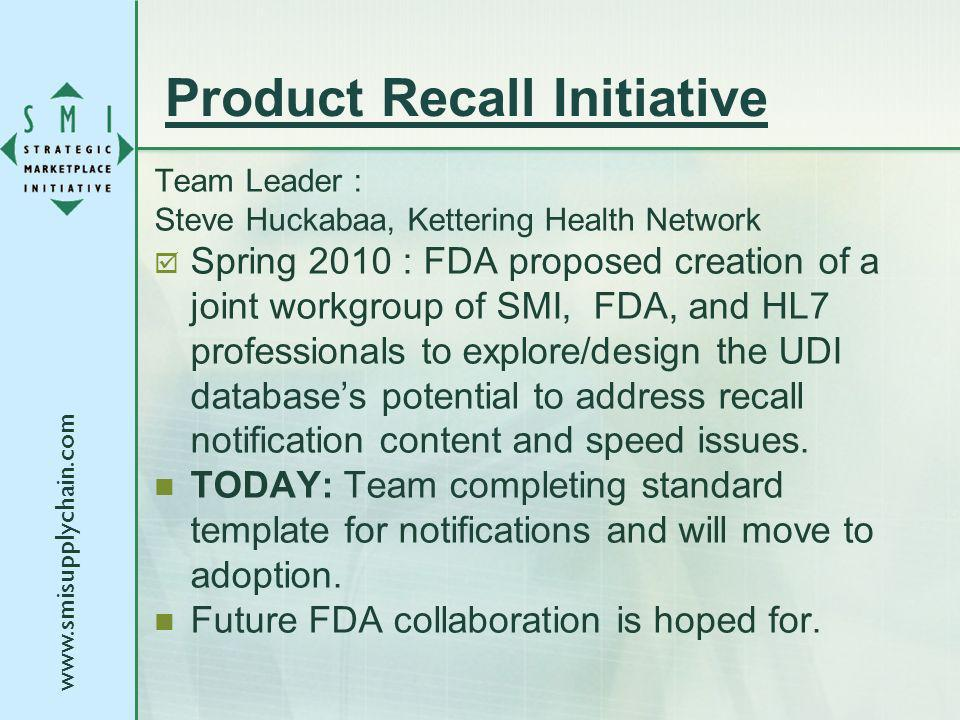 Product Recall Initiative Team Leader : Steve Huckabaa, Kettering Health Network Spring 2010 : FDA proposed creation of a joint workgroup of SMI, FDA, and HL7 professionals to explore/design the UDI databases potential to address recall notification content and speed issues.