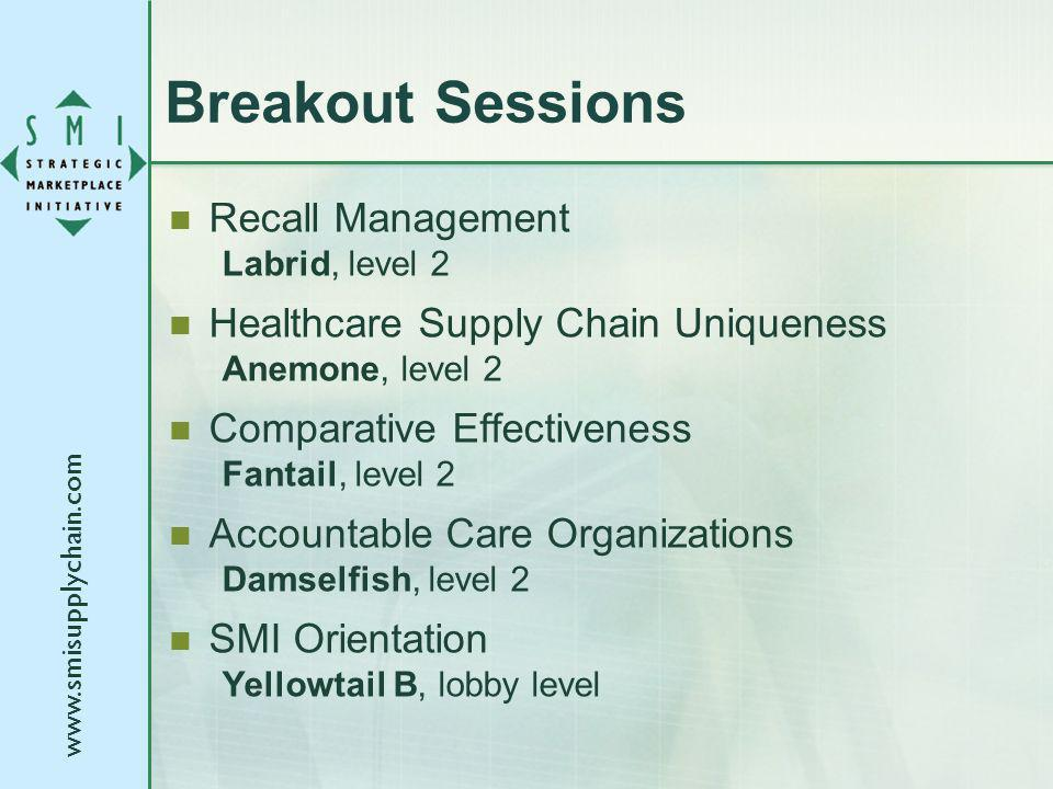 www.smisupplychain.com Breakout Sessions Recall Management Labrid, level 2 Healthcare Supply Chain Uniqueness Anemone, level 2 Comparative Effectivene
