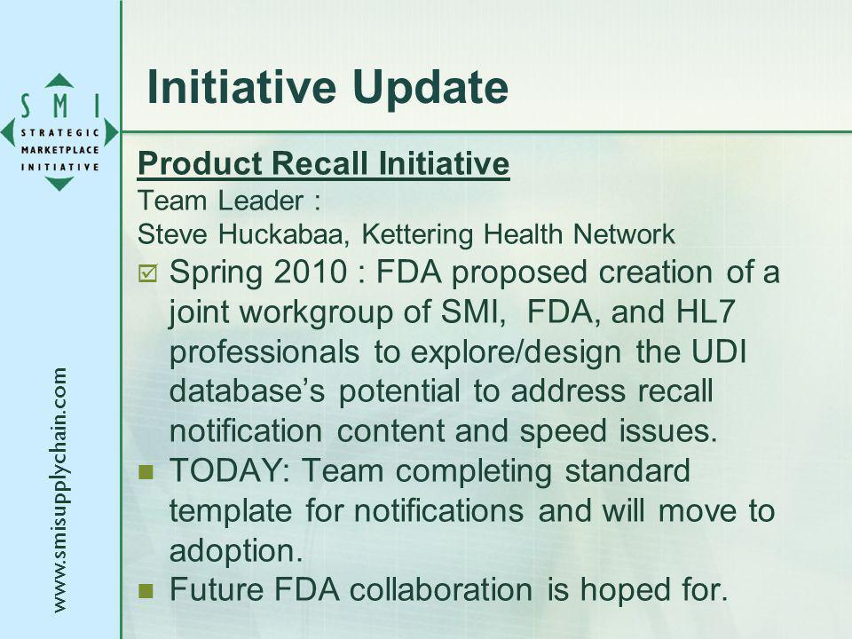 Initiative Update Product Recall Initiative Team Leader : Steve Huckabaa, Kettering Health Network Spring 2010 : FDA proposed creation of a joint workgroup of SMI, FDA, and HL7 professionals to explore/design the UDI databases potential to address recall notification content and speed issues.