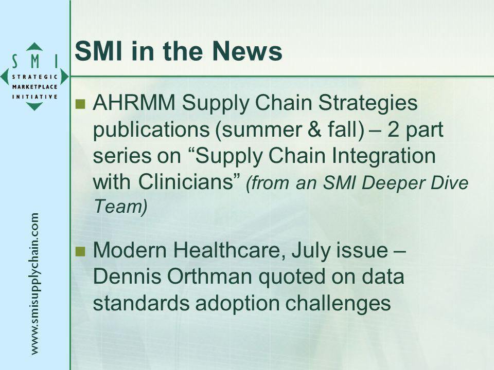 SMI in the News AHRMM Supply Chain Strategies publications (summer & fall) – 2 part series on Supply Chain Integration with Clinicians (from an SMI Deeper Dive Team) Modern Healthcare, July issue – Dennis Orthman quoted on data standards adoption challenges