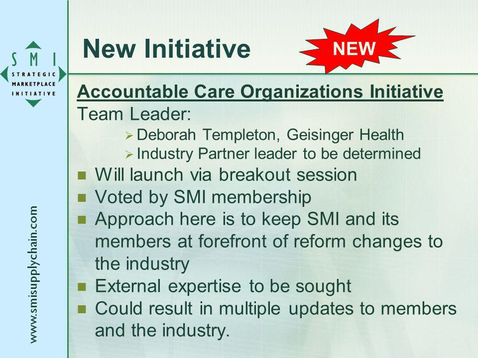 New Initiative Accountable Care Organizations Initiative Team Leader: Deborah Templeton, Geisinger Health Industry Partner leader to be determined Will launch via breakout session Voted by SMI membership Approach here is to keep SMI and its members at forefront of reform changes to the industry External expertise to be sought Could result in multiple updates to members and the industry.