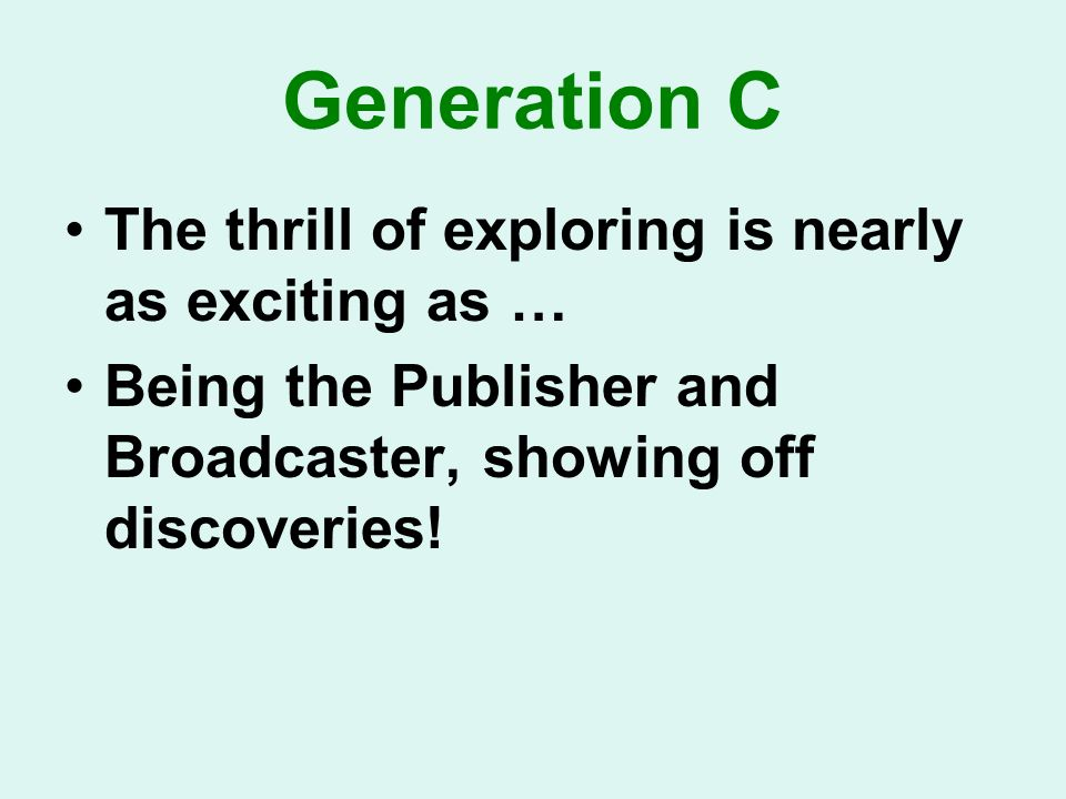 Generation C The thrill of exploring is nearly as exciting as … Being the Publisher and Broadcaster, showing off discoveries!