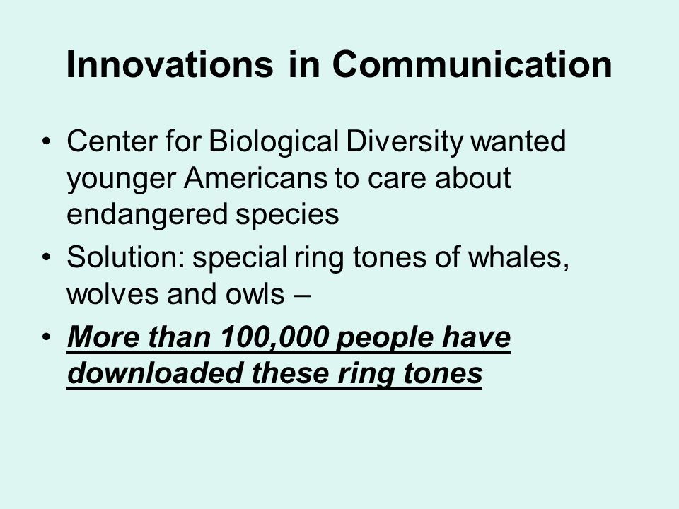 Innovations in Communication Center for Biological Diversity wanted younger Americans to care about endangered species Solution: special ring tones of whales, wolves and owls – More than 100,000 people have downloaded these ring tones