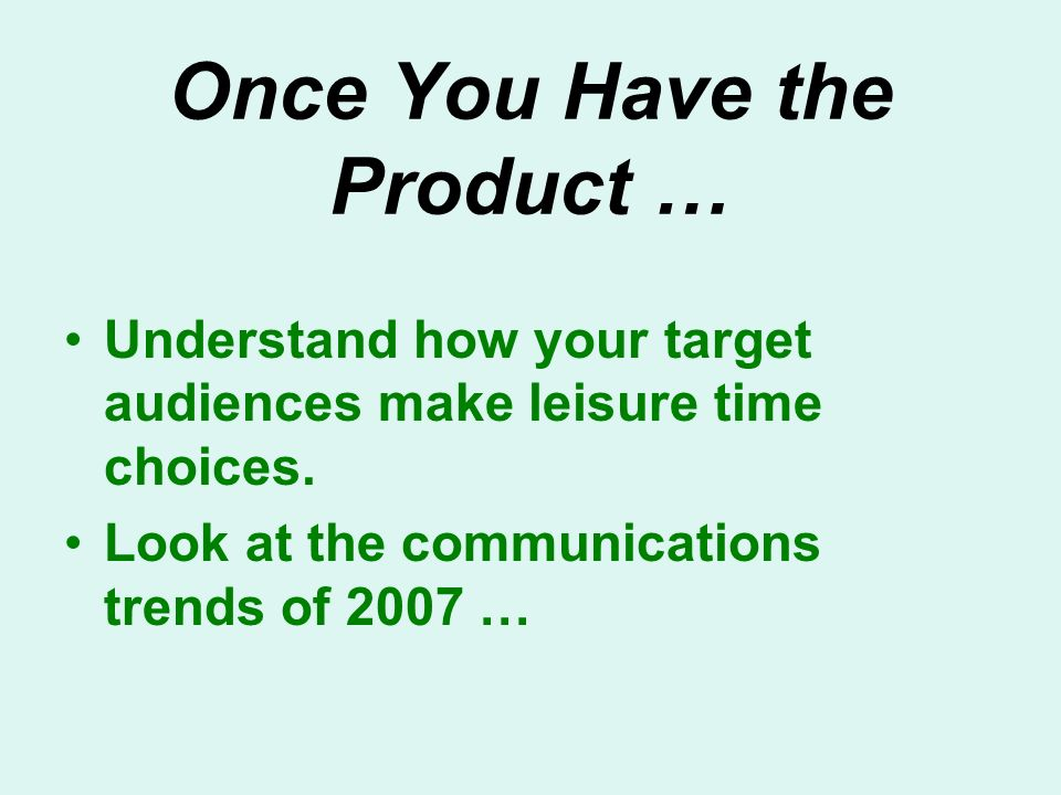 Once You Have the Product … Understand how your target audiences make leisure time choices.