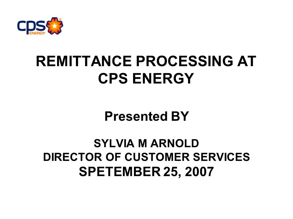 REMITTANCE PROCESSING AT CPS ENERGY Presented BY SYLVIA M ARNOLD DIRECTOR OF CUSTOMER SERVICES SPETEMBER 25, 2007
