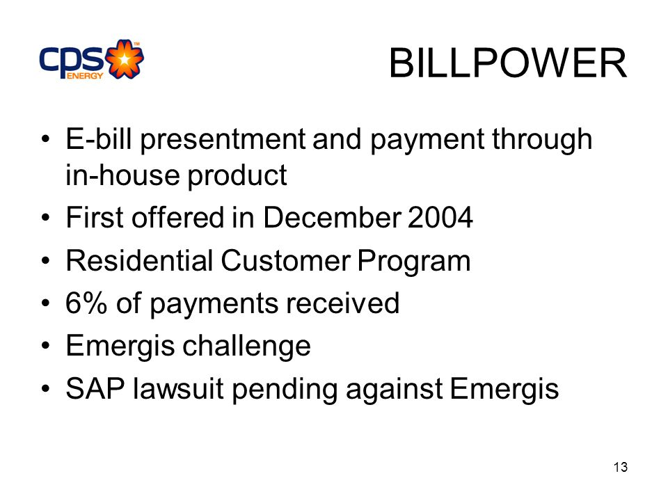 13 BILLPOWER E-bill presentment and payment through in-house product First offered in December 2004 Residential Customer Program 6% of payments received Emergis challenge SAP lawsuit pending against Emergis