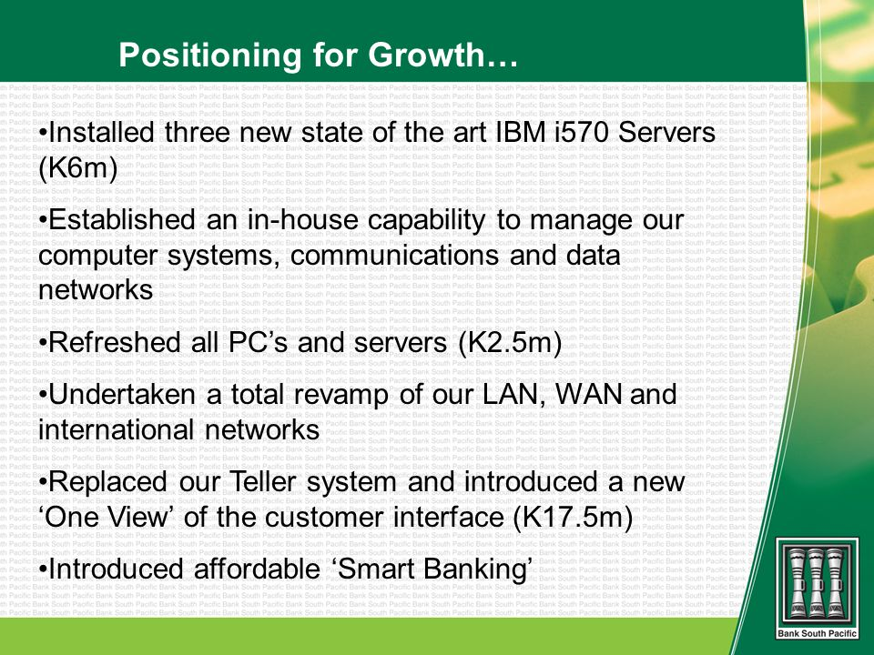 Positioning for Growth… Installed three new state of the art IBM i570 Servers (K6m) Established an in-house capability to manage our computer systems,