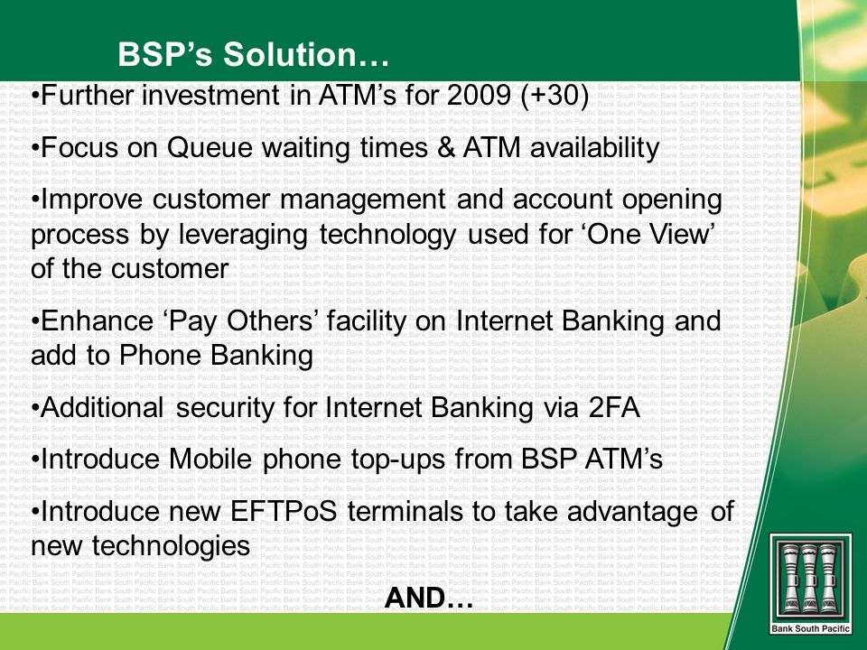 BSPs Solution… Further investment in ATMs for 2009 (+30) Focus on Queue waiting times & ATM availability Improve customer management and account openi