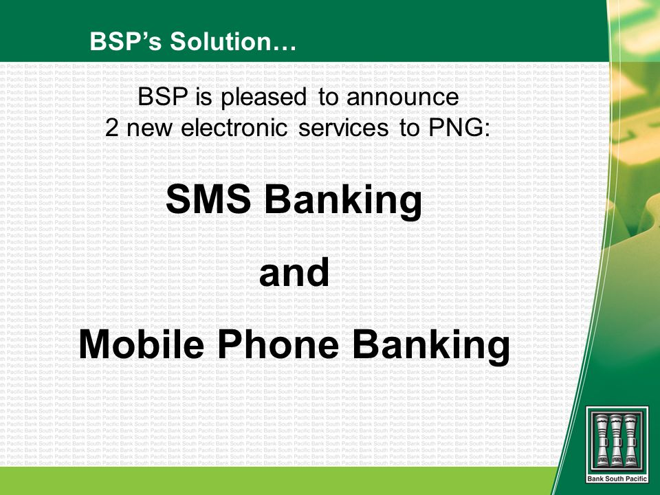BSPs Solution… SMS Banking and Mobile Phone Banking BSP is pleased to announce 2 new electronic services to PNG: