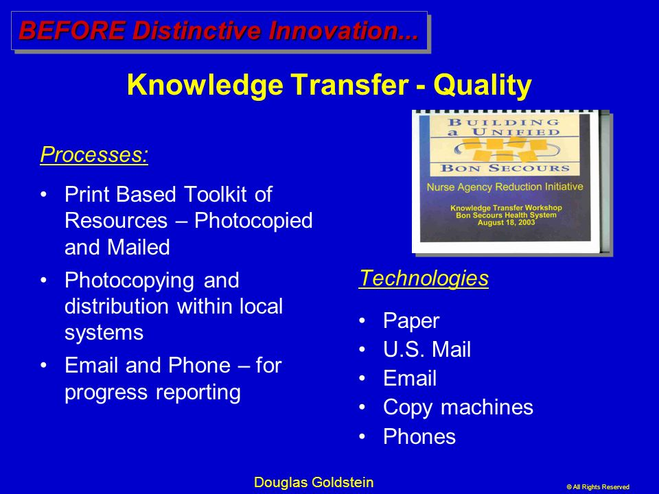 © All Rights Reserved Douglas Goldstein Knowledge Transfer - Quality Technologies : Paper U.S. Mail Email Copy machines Phones BEFORE Distinctive Inno