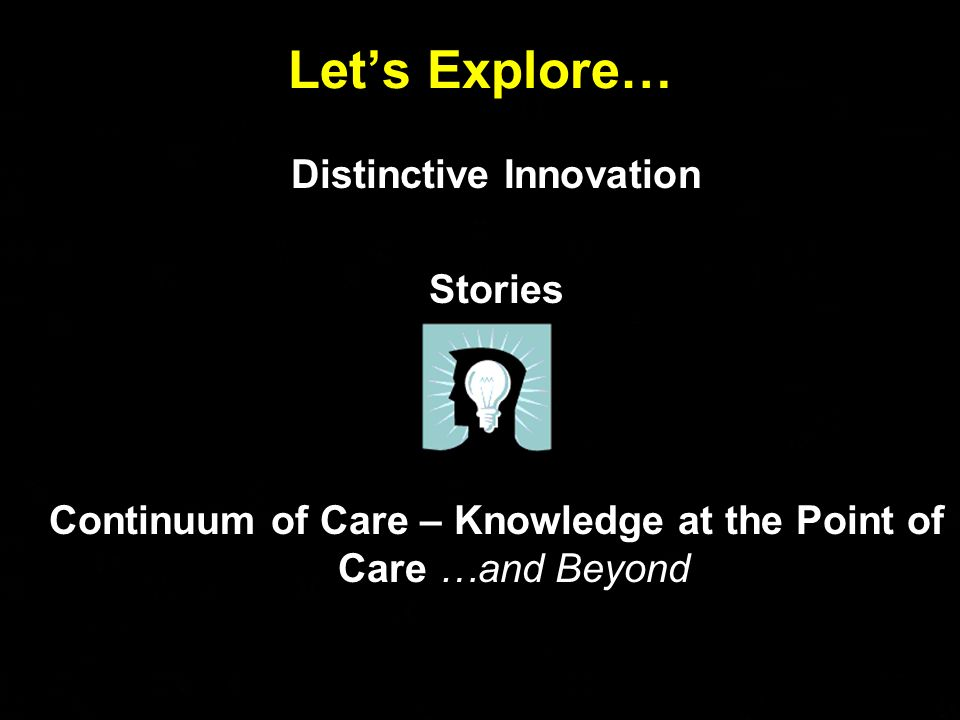© All Rights Reserved Douglas Goldstein Lets Explore… Distinctive Innovation Stories Continuum of Care – Knowledge at the Point of Care …and Beyond