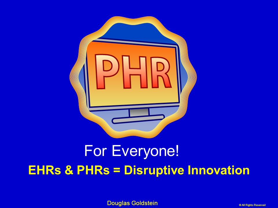 © All Rights Reserved Douglas Goldstein EHRs & PHRs = Disruptive Innovation For Everyone!
