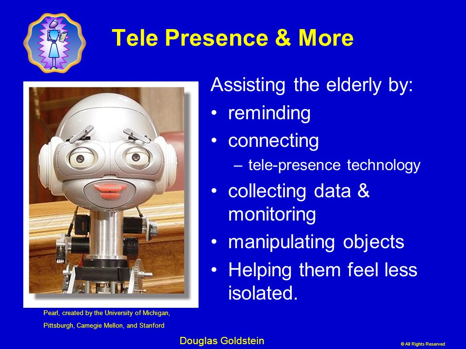 © All Rights Reserved Douglas Goldstein Tele Presence & More Assisting the elderly by: reminding connecting –tele-presence technology collecting data
