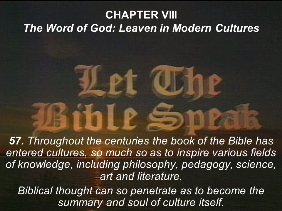 CHAPTER VIII The Word of God: Leaven in Modern Cultures 57. Throughout the centuries the book of the Bible has entered cultures, so much so as to insp