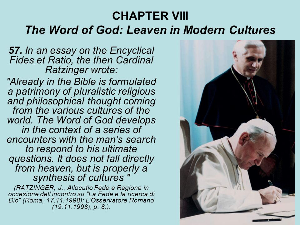 CHAPTER VIII The Word of God: Leaven in Modern Cultures 57. In an essay on the Encyclical Fides et Ratio, the then Cardinal Ratzinger wrote: