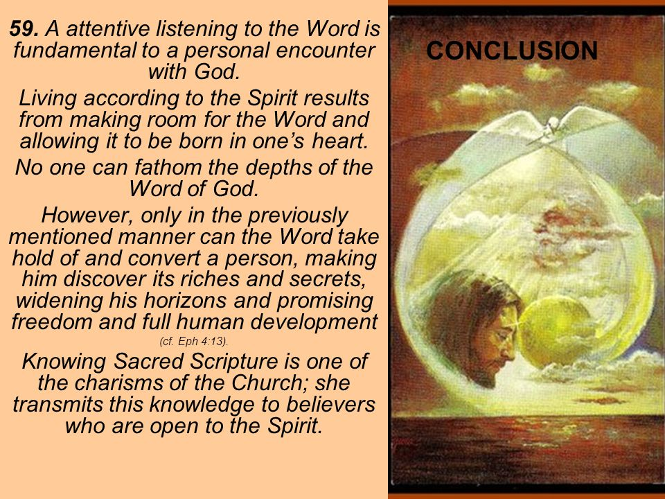 CONCLUSION 59. A attentive listening to the Word is fundamental to a personal encounter with God. Living according to the Spirit results from making r