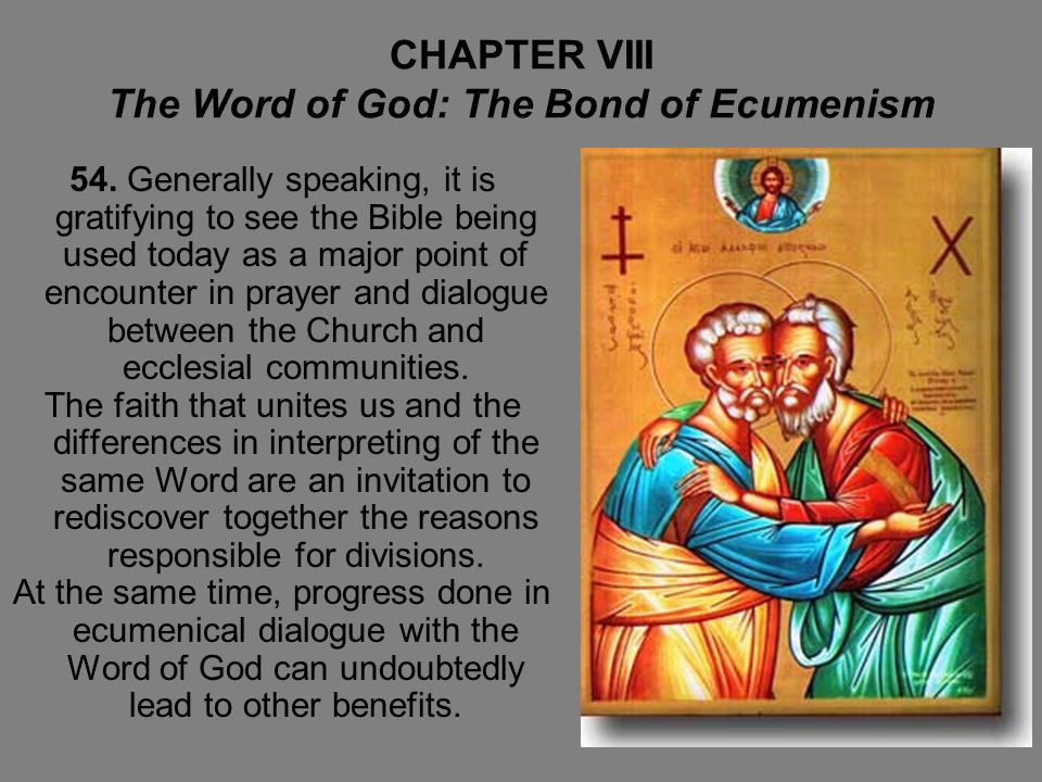 CHAPTER VIII The Word of God: The Bond of Ecumenism 54. Generally speaking, it is gratifying to see the Bible being used today as a major point of enc