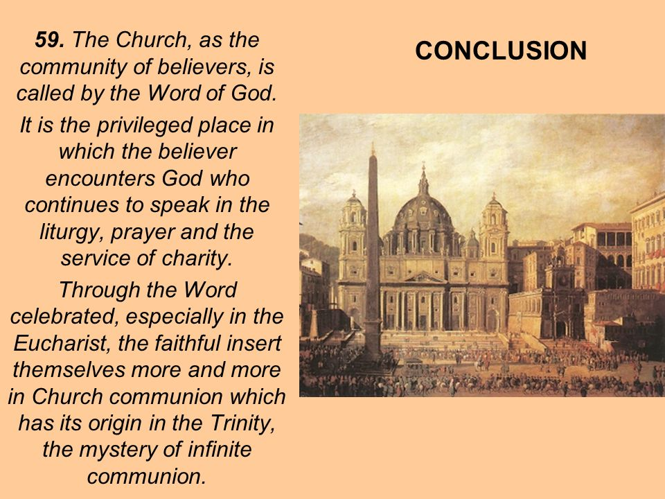 CONCLUSION 59. The Church, as the community of believers, is called by the Word of God. It is the privileged place in which the believer encounters Go