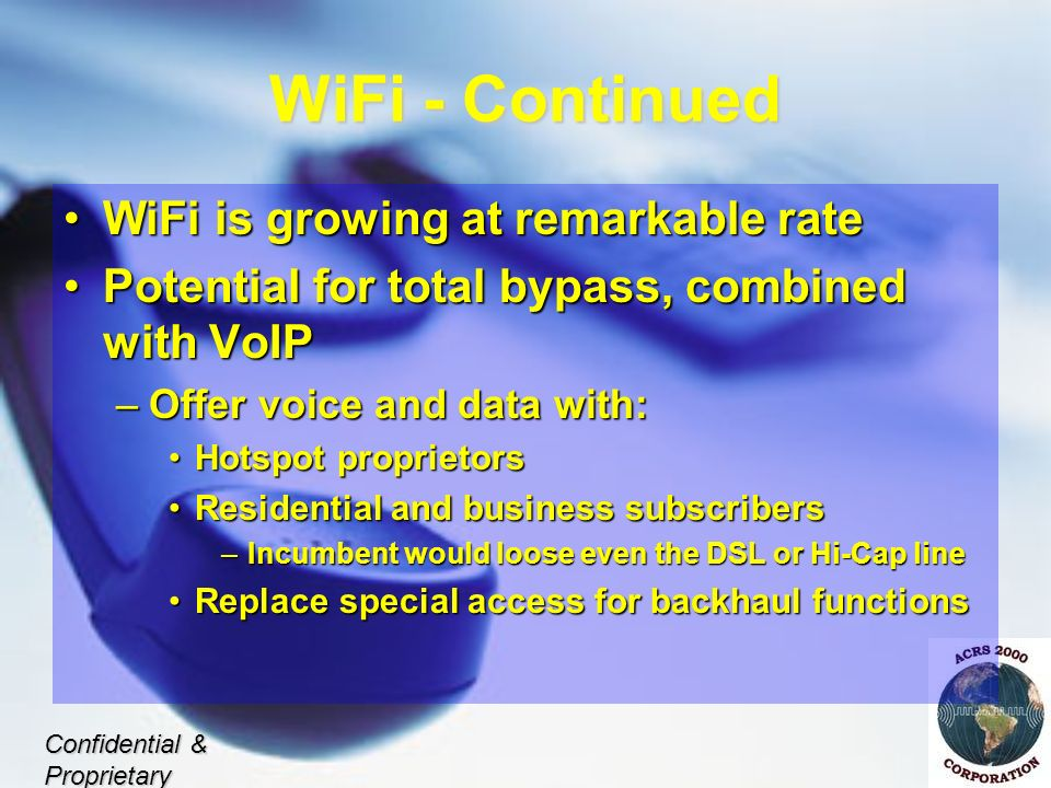WiFi - Continued WiFi is growing at remarkable rateWiFi is growing at remarkable rate Potential for total bypass, combined with VoIPPotential for total bypass, combined with VoIP –Offer voice and data with: Hotspot proprietorsHotspot proprietors Residential and business subscribersResidential and business subscribers –Incumbent would loose even the DSL or Hi-Cap line Replace special access for backhaul functionsReplace special access for backhaul functions Confidential & Proprietary