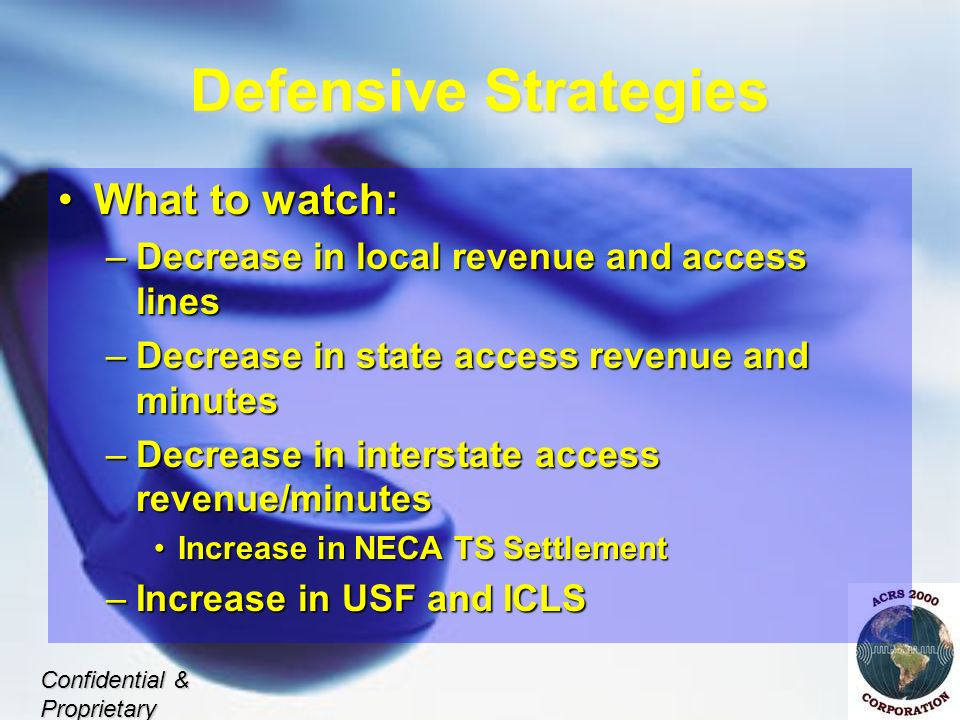 Defensive Strategies What to watch:What to watch: –Decrease in local revenue and access lines –Decrease in state access revenue and minutes –Decrease in interstate access revenue/minutes Increase in NECA TS SettlementIncrease in NECA TS Settlement –Increase in USF and ICLS Confidential & Proprietary