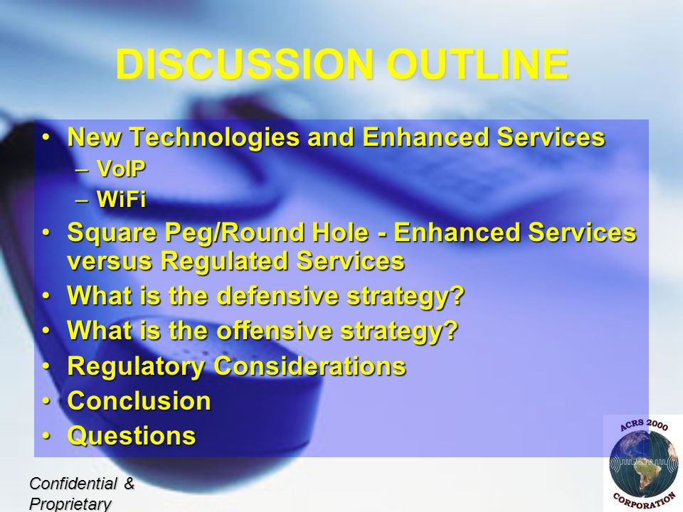 DISCUSSION OUTLINE New Technologies and Enhanced ServicesNew Technologies and Enhanced Services –VoIP –WiFi Square Peg/Round Hole - Enhanced Services versus Regulated ServicesSquare Peg/Round Hole - Enhanced Services versus Regulated Services What is the defensive strategy?What is the defensive strategy.