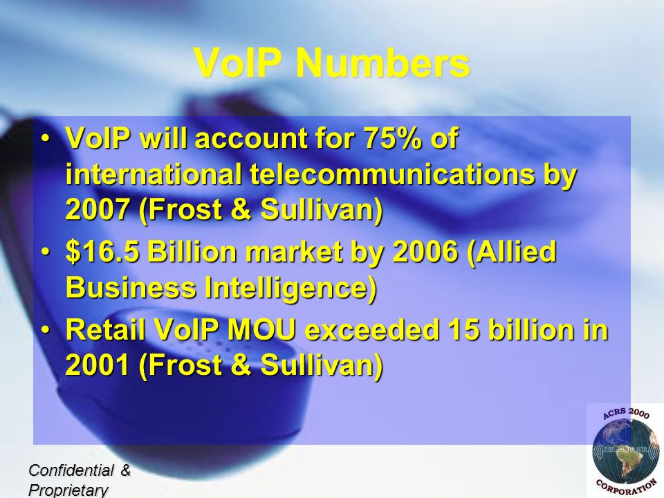 VoIP Numbers VoIP will account for 75% of international telecommunications by 2007 (Frost & Sullivan)VoIP will account for 75% of international telecommunications by 2007 (Frost & Sullivan) $16.5 Billion market by 2006 (Allied Business Intelligence)$16.5 Billion market by 2006 (Allied Business Intelligence) Retail VoIP MOU exceeded 15 billion in 2001 (Frost & Sullivan)Retail VoIP MOU exceeded 15 billion in 2001 (Frost & Sullivan) Confidential & Proprietary