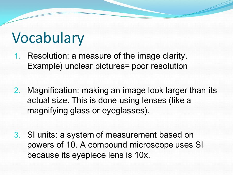 Vocabulary Resolution: a measure of the image clarity. Example) unclear pictures= poor resolution Magnification: making an image look larger than its