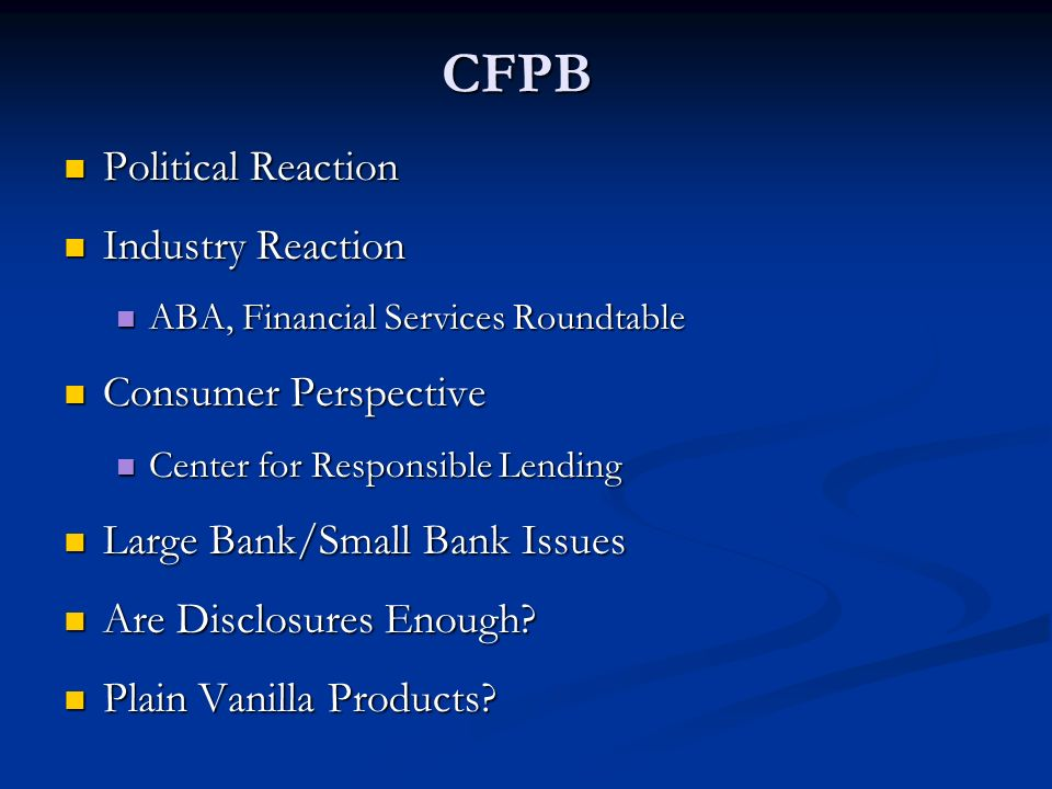 CFPB Political Reaction Political Reaction Industry Reaction Industry Reaction ABA, Financial Services Roundtable ABA, Financial Services Roundtable Consumer Perspective Consumer Perspective Center for Responsible Lending Center for Responsible Lending Large Bank/Small Bank Issues Large Bank/Small Bank Issues Are Disclosures Enough.