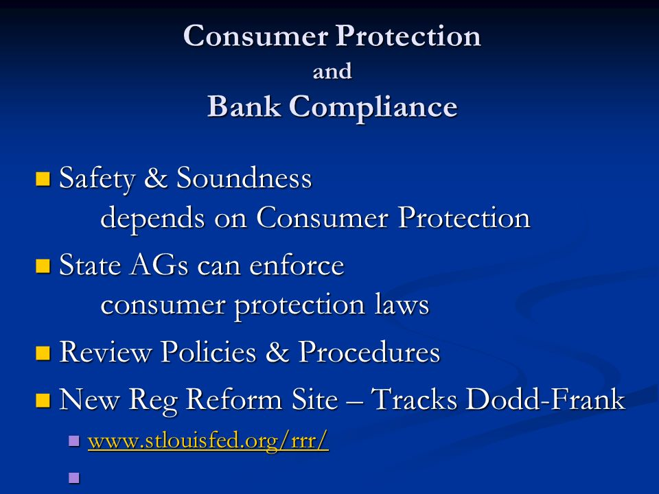 Consumer Protection and Bank Compliance Safety & Soundness depends on Consumer Protection Safety & Soundness depends on Consumer Protection State AGs can enforce consumer protection laws State AGs can enforce consumer protection laws Review Policies & Procedures Review Policies & Procedures New Reg Reform Site – Tracks Dodd-Frank New Reg Reform Site – Tracks Dodd-Frank www.stlouisfed.org/rrr/ www.stlouisfed.org/rrr/ www.stlouisfed.org/rrr/