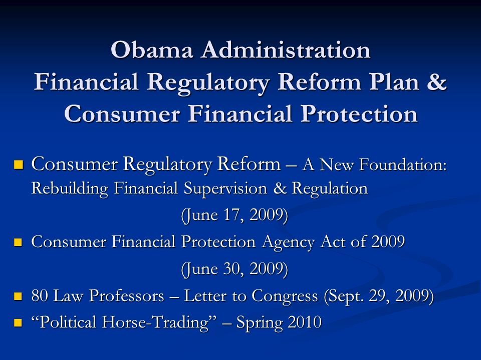 Obama Administration Financial Regulatory Reform Plan & Consumer Financial Protection Consumer Regulatory Reform – A New Foundation: Rebuilding Financial Supervision & Regulation Consumer Regulatory Reform – A New Foundation: Rebuilding Financial Supervision & Regulation (June 17, 2009) Consumer Financial Protection Agency Act of 2009 Consumer Financial Protection Agency Act of 2009 (June 30, 2009) 80 Law Professors – Letter to Congress (Sept.