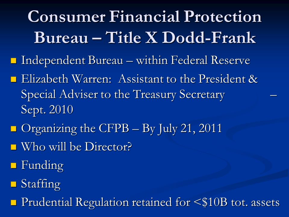 Consumer Financial Protection Bureau – Title X Dodd-Frank Independent Bureau – within Federal Reserve Independent Bureau – within Federal Reserve Elizabeth Warren: Assistant to the President & Special Adviser to the Treasury Secretary – Sept.