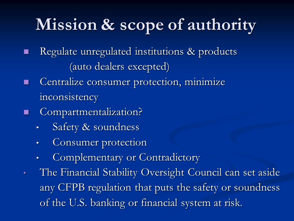 Mission & scope of authority Regulate unregulated institutions & products (auto dealers excepted) Regulate unregulated institutions & products (auto dealers excepted) Centralize consumer protection, minimize inconsistency Centralize consumer protection, minimize inconsistency Compartmentalization.
