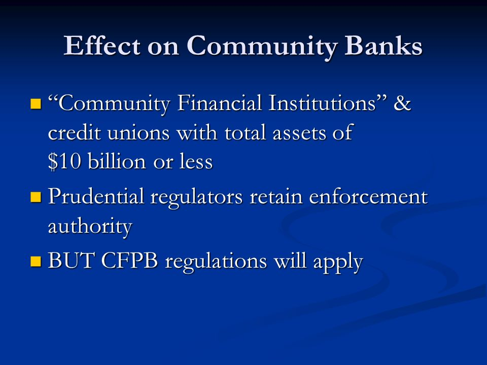 Effect on Community Banks Community Financial Institutions & credit unions with total assets of $10 billion or less Community Financial Institutions & credit unions with total assets of $10 billion or less Prudential regulators retain enforcement authority Prudential regulators retain enforcement authority BUT CFPB regulations will apply BUT CFPB regulations will apply