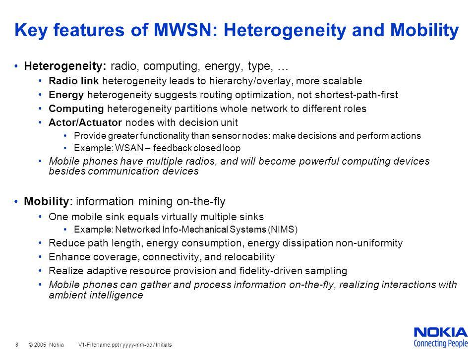 8 © 2005 Nokia V1-Filename.ppt / yyyy-mm-dd / Initials Key features of MWSN: Heterogeneity and Mobility Heterogeneity: radio, computing, energy, type,