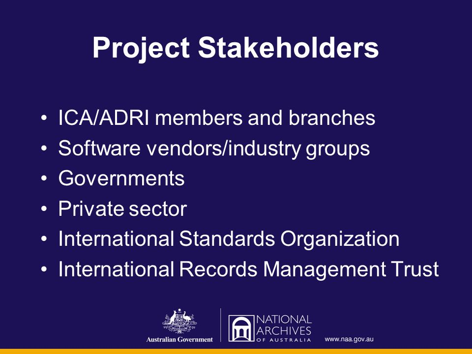 Project Stakeholders ICA/ADRI members and branches Software vendors/industry groups Governments Private sector International Standards Organization International Records Management Trust