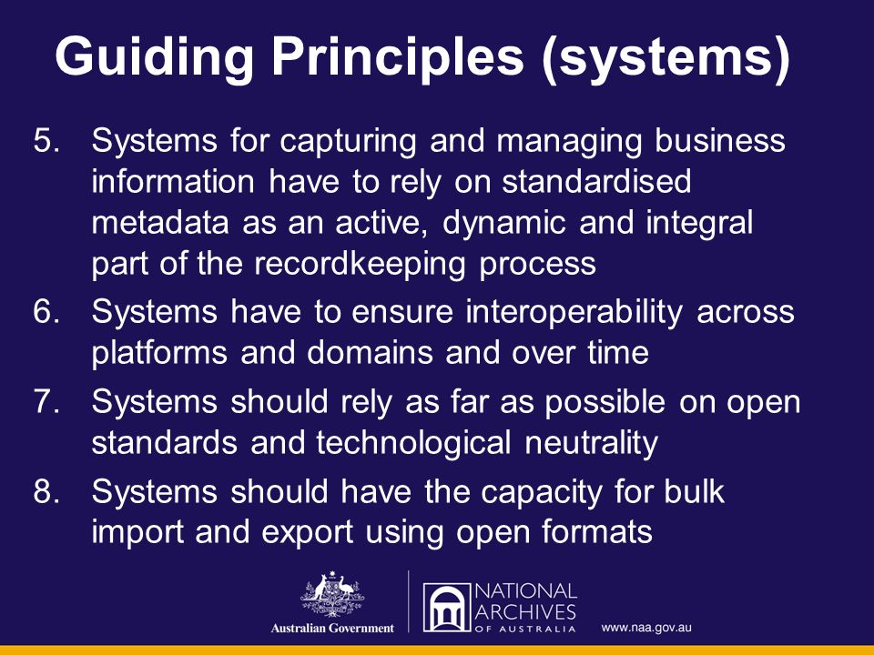 Guiding Principles (systems) 5.Systems for capturing and managing business information have to rely on standardised metadata as an active, dynamic and integral part of the recordkeeping process 6.Systems have to ensure interoperability across platforms and domains and over time 7.Systems should rely as far as possible on open standards and technological neutrality 8.